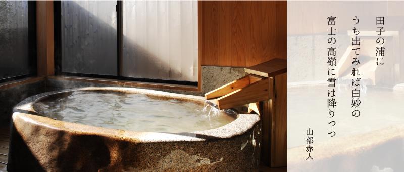 貸切風呂 たごのうら(御影石風呂)田子の浦に うち出てみれば白妙の 富士の高嶺に雪は降りつつ 山部赤人
